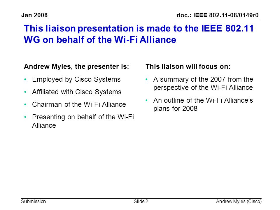 doc.: IEEE 802.11-08/0149r0 Submission Jan 2008 Andrew Myles (Cisco)Slide 2 This liaison presentation is made to the IEEE 802.11 WG on behalf of the Wi-Fi Alliance Andrew Myles, the presenter is: Employed by Cisco Systems Affiliated with Cisco Systems Chairman of the Wi-Fi Alliance Presenting on behalf of the Wi-Fi Alliance This liaison will focus on: A summary of the 2007 from the perspective of the Wi-Fi Alliance An outline of the Wi-Fi Alliance's plans for 2008