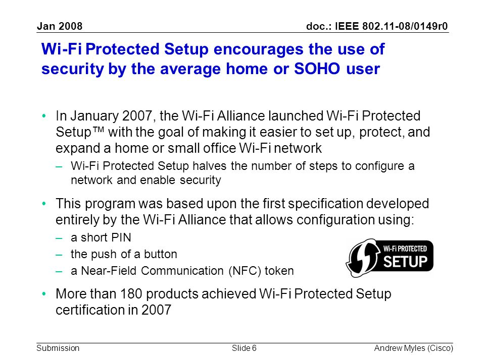doc.: IEEE 802.11-08/0149r0 Submission Jan 2008 Andrew Myles (Cisco)Slide 6 Wi-Fi Protected Setup encourages the use of security by the average home or SOHO user In January 2007, the Wi-Fi Alliance launched Wi-Fi Protected Setup™ with the goal of making it easier to set up, protect, and expand a home or small office Wi-Fi network –Wi-Fi Protected Setup halves the number of steps to configure a network and enable security This program was based upon the first specification developed entirely by the Wi-Fi Alliance that allows configuration using: –a short PIN –the push of a button –a Near-Field Communication (NFC) token More than 180 products achieved Wi-Fi Protected Setup certification in 2007