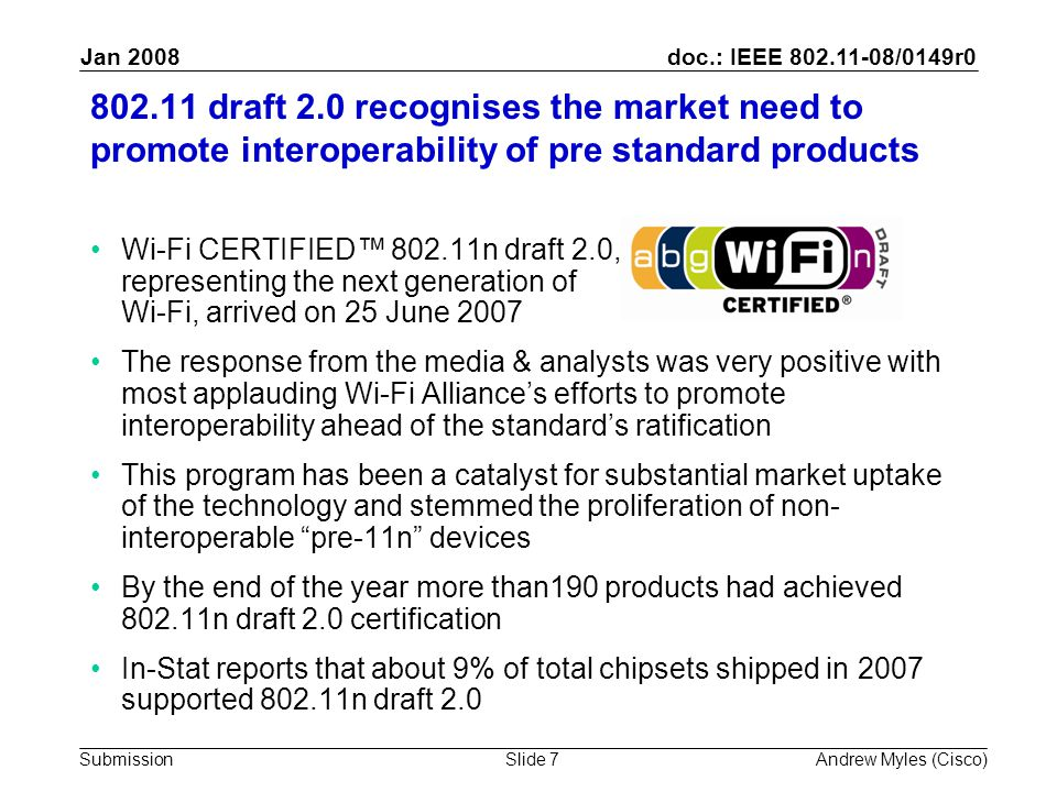 doc.: IEEE 802.11-08/0149r0 Submission Jan 2008 Andrew Myles (Cisco)Slide 7 802.11 draft 2.0 recognises the market need to promote interoperability of pre standard products Wi-Fi CERTIFIED™ 802.11n draft 2.0, representing the next generation of Wi-Fi, arrived on 25 June 2007 The response from the media & analysts was very positive with most applauding Wi-Fi Alliance's efforts to promote interoperability ahead of the standard's ratification This program has been a catalyst for substantial market uptake of the technology and stemmed the proliferation of non- interoperable pre-11n devices By the end of the year more than190 products had achieved 802.11n draft 2.0 certification In-Stat reports that about 9% of total chipsets shipped in 2007 supported 802.11n draft 2.0