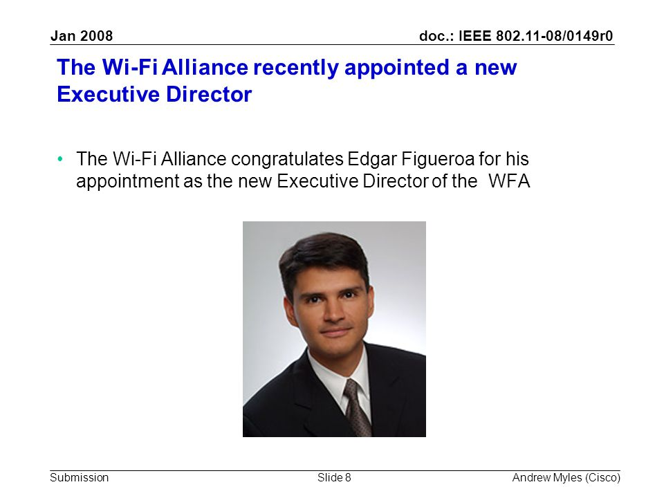 doc.: IEEE 802.11-08/0149r0 Submission Jan 2008 Andrew Myles (Cisco)Slide 8 The Wi-Fi Alliance recently appointed a new Executive Director The Wi-Fi Alliance congratulates Edgar Figueroa for his appointment as the new Executive Director of the WFA