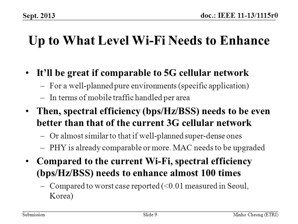 doc.: IEEE 11-13/1115r0 Submission Up to What Level Wi-Fi Needs to Enhance It'll be great if comparable to 5G cellular network –For a well-planned pure environments (specific application) –In terms of mobile traffic handled per area Then, spectral efficiency (bps/Hz/BSS) needs to be even better than that of the current 3G cellular network –Or almost similar to that if well-planned super-dense ones –PHY is already comparable or more.
