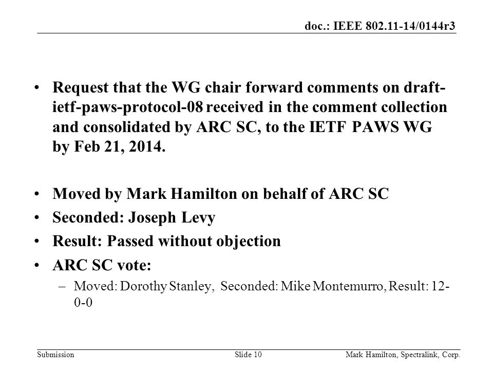 doc.: IEEE /0144r3 SubmissionMark Hamilton, Spectralink, Corp.Slide 10 Request that the WG chair forward comments on draft- ietf-paws-protocol-08 received in the comment collection and consolidated by ARC SC, to the IETF PAWS WG by Feb 21, 2014.
