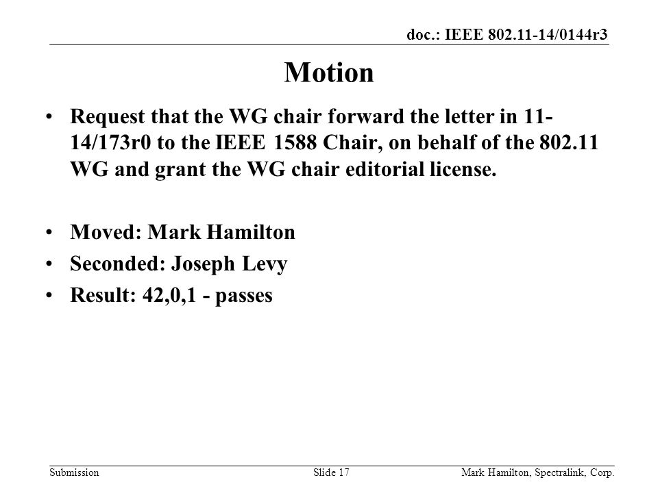 doc.: IEEE /0144r3 SubmissionMark Hamilton, Spectralink, Corp.Slide 17 Motion Request that the WG chair forward the letter in /173r0 to the IEEE 1588 Chair, on behalf of the WG and grant the WG chair editorial license.