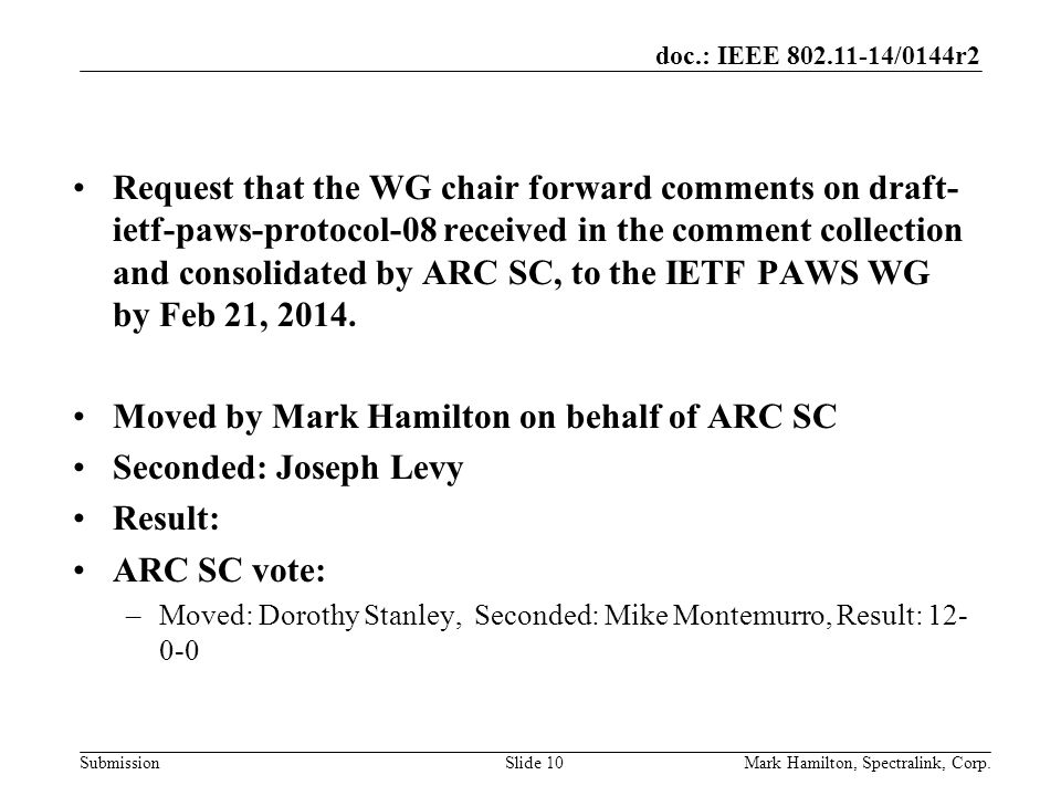 doc.: IEEE /0144r2 SubmissionMark Hamilton, Spectralink, Corp.Slide 10 Request that the WG chair forward comments on draft- ietf-paws-protocol-08 received in the comment collection and consolidated by ARC SC, to the IETF PAWS WG by Feb 21, 2014.