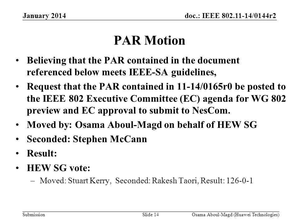 doc.: IEEE /0144r2 Submission PAR Motion Believing that the PAR contained in the document referenced below meets IEEE-SA guidelines, Request that the PAR contained in 11-14/0165r0 be posted to the IEEE 802 Executive Committee (EC) agenda for WG 802 preview and EC approval to submit to NesCom.