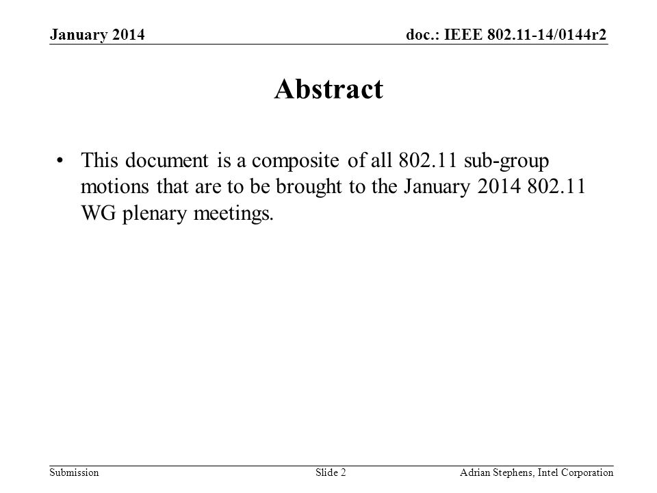 doc.: IEEE /0144r2 Submission January 2014 Adrian Stephens, Intel CorporationSlide 2 Abstract This document is a composite of all sub-group motions that are to be brought to the January WG plenary meetings.