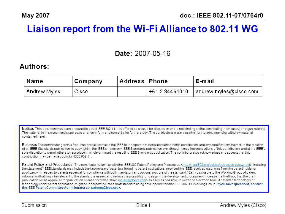 doc.: IEEE 802.11-07/0764r0 Submission May 2007 Andrew Myles (Cisco)Slide 1 Liaison report from the Wi-Fi Alliance to 802.11 WG Notice: This document has been prepared to assist IEEE 802.11.
