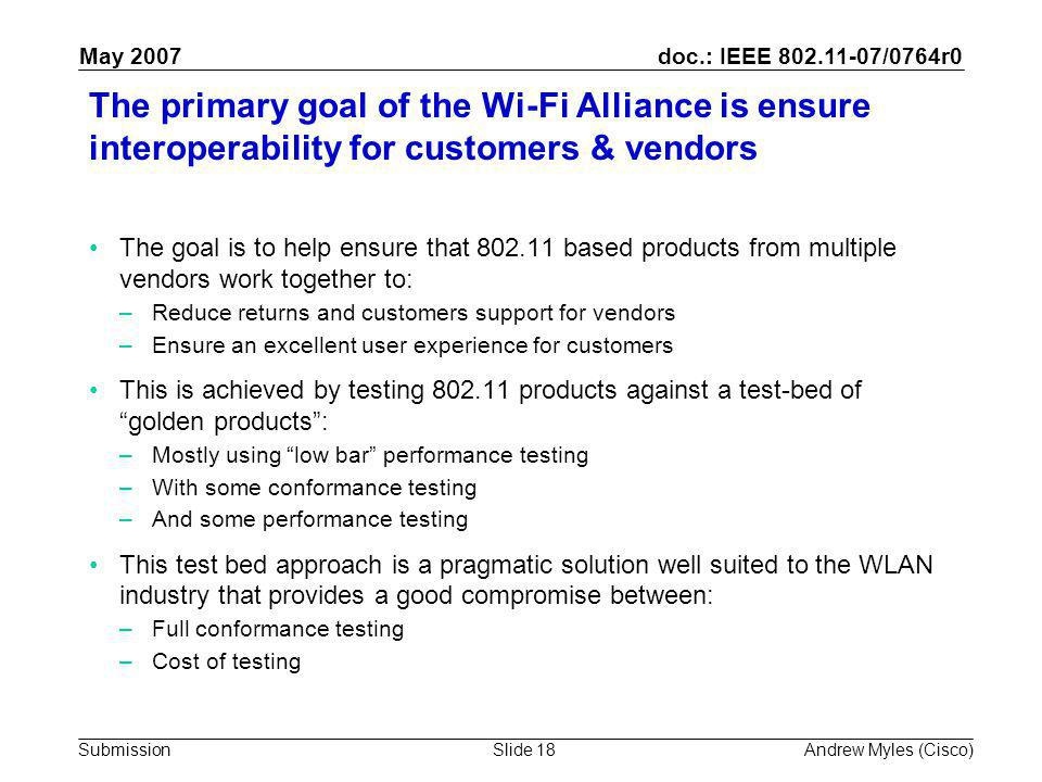 doc.: IEEE 802.11-07/0764r0 Submission May 2007 Andrew Myles (Cisco)Slide 18 The primary goal of the Wi-Fi Alliance is ensure interoperability for customers & vendors The goal is to help ensure that 802.11 based products from multiple vendors work together to: –Reduce returns and customers support for vendors –Ensure an excellent user experience for customers This is achieved by testing 802.11 products against a test-bed of golden products : –Mostly using low bar performance testing –With some conformance testing –And some performance testing This test bed approach is a pragmatic solution well suited to the WLAN industry that provides a good compromise between: –Full conformance testing –Cost of testing