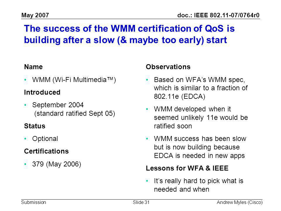 doc.: IEEE 802.11-07/0764r0 Submission May 2007 Andrew Myles (Cisco)Slide 31 The success of the WMM certification of QoS is building after a slow (& maybe too early) start Name WMM (Wi-Fi Multimedia™) Introduced September 2004 (standard ratified Sept 05) Status Optional Certifications 379 (May 2006) Observations Based on WFA's WMM spec, which is similar to a fraction of 802.11e (EDCA) WMM developed when it seemed unlikely 11e would be ratified soon WMM success has been slow but is now building because EDCA is needed in new apps Lessons for WFA & IEEE It's really hard to pick what is needed and when