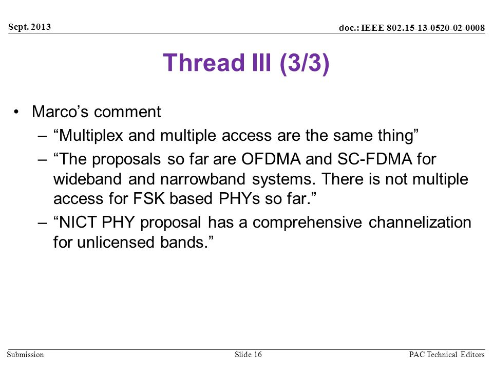 doc.: IEEE 802.15-13-0520-02-0008 Submission Thread III (3/3) Marco's comment – Multiplex and multiple access are the same thing – The proposals so far are OFDMA and SC-FDMA for wideband and narrowband systems.