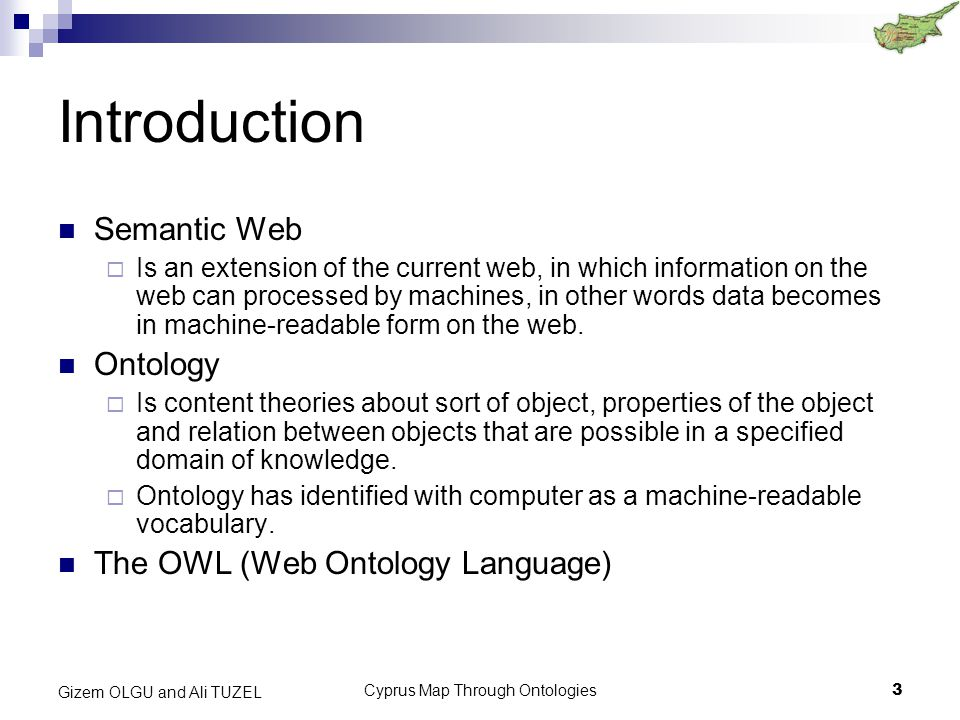 Cyprus Map Through Ontologies3 Gizem OLGU and Ali TUZEL Introduction Semantic Web  Is an extension of the current web, in which information on the web can processed by machines, in other words data becomes in machine-readable form on the web.