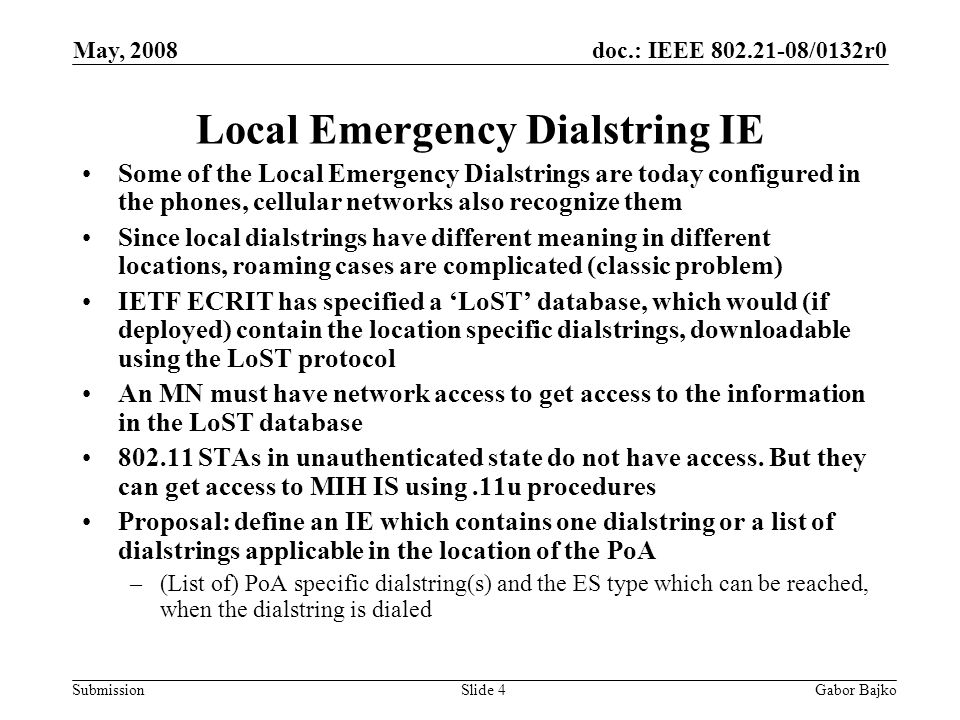 doc.: IEEE 802.21-08/0132r0 Submission May, 2008 Gabor BajkoSlide 4 Local Emergency Dialstring IE Some of the Local Emergency Dialstrings are today configured in the phones, cellular networks also recognize them Since local dialstrings have different meaning in different locations, roaming cases are complicated (classic problem) IETF ECRIT has specified a 'LoST' database, which would (if deployed) contain the location specific dialstrings, downloadable using the LoST protocol An MN must have network access to get access to the information in the LoST database 802.11 STAs in unauthenticated state do not have access.