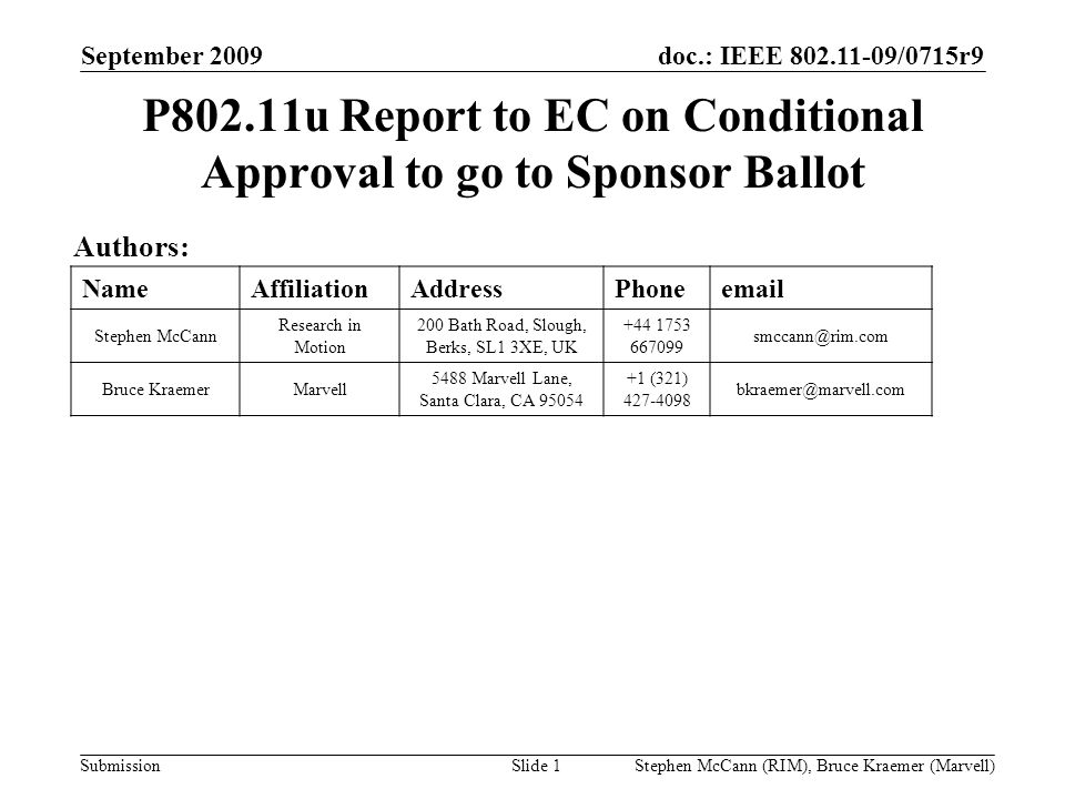 doc.: IEEE 802.11-09/0715r9 Submission September 2009 Stephen McCann (RIM), Bruce Kraemer (Marvell) P802.11u Report to EC on Conditional Approval to go to Sponsor Ballot Authors: NameAffiliationAddressPhoneemail Stephen McCann Research in Motion 200 Bath Road, Slough, Berks, SL1 3XE, UK +44 1753 667099 smccann@rim.com Bruce KraemerMarvell 5488 Marvell Lane, Santa Clara, CA 95054 +1 (321) 427-4098 bkraemer@marvell.com Slide 1
