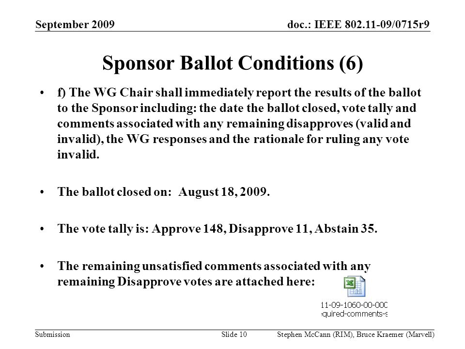 doc.: IEEE 802.11-09/0715r9 Submission September 2009 Stephen McCann (RIM), Bruce Kraemer (Marvell) Sponsor Ballot Conditions (6) f) The WG Chair shall immediately report the results of the ballot to the Sponsor including: the date the ballot closed, vote tally and comments associated with any remaining disapproves (valid and invalid), the WG responses and the rationale for ruling any vote invalid.