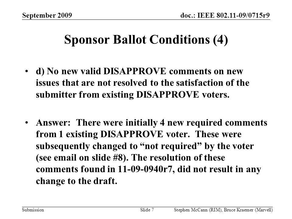 doc.: IEEE 802.11-09/0715r9 Submission September 2009 Stephen McCann (RIM), Bruce Kraemer (Marvell) Sponsor Ballot Conditions (4) d) No new valid DISAPPROVE comments on new issues that are not resolved to the satisfaction of the submitter from existing DISAPPROVE voters.