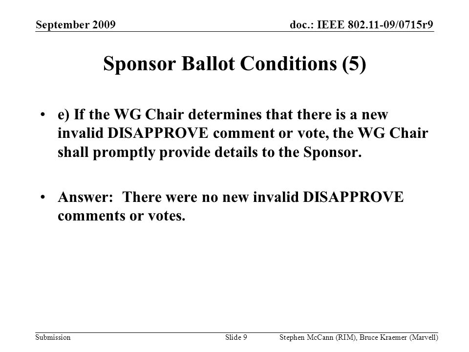 doc.: IEEE 802.11-09/0715r9 Submission September 2009 Stephen McCann (RIM), Bruce Kraemer (Marvell) Sponsor Ballot Conditions (5) e) If the WG Chair determines that there is a new invalid DISAPPROVE comment or vote, the WG Chair shall promptly provide details to the Sponsor.