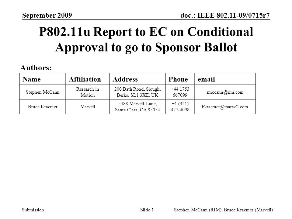 doc.: IEEE 802.11-09/0715r7 Submission September 2009 Stephen McCann (RIM), Bruce Kraemer (Marvell) P802.11u Report to EC on Conditional Approval to go to Sponsor Ballot Authors: NameAffiliationAddressPhoneemail Stephen McCann Research in Motion 200 Bath Road, Slough, Berks, SL1 3XE, UK +44 1753 667099 smccann@rim.com Bruce KraemerMarvell 5488 Marvell Lane, Santa Clara, CA 95054 +1 (321) 427-4098 bkraemer@marvell.com Slide 1