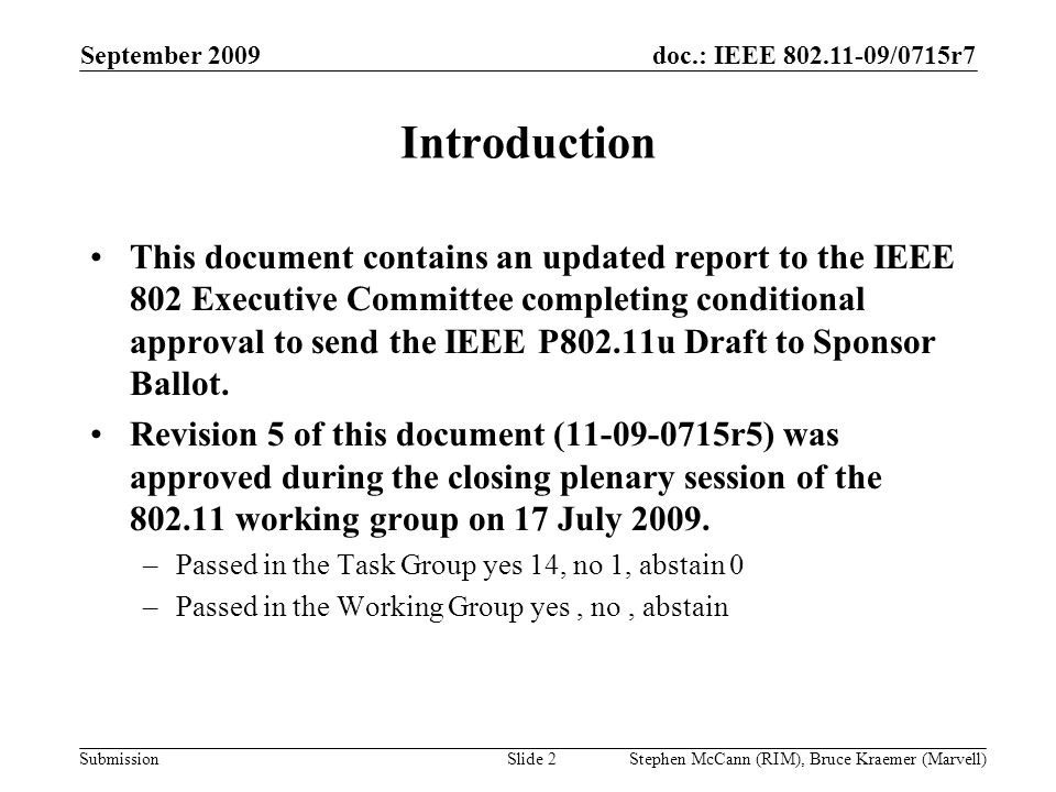 doc.: IEEE 802.11-09/0715r7 Submission September 2009 Stephen McCann (RIM), Bruce Kraemer (Marvell) Introduction This document contains an updated report to the IEEE 802 Executive Committee completing conditional approval to send the IEEE P802.11u Draft to Sponsor Ballot.