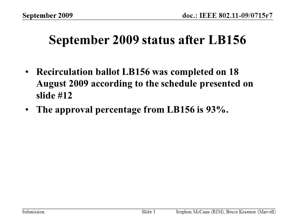 doc.: IEEE 802.11-09/0715r7 Submission September 2009 Stephen McCann (RIM), Bruce Kraemer (Marvell) September 2009 status after LB156 Recirculation ballot LB156 was completed on 18 August 2009 according to the schedule presented on slide #12 The approval percentage from LB156 is 93%.