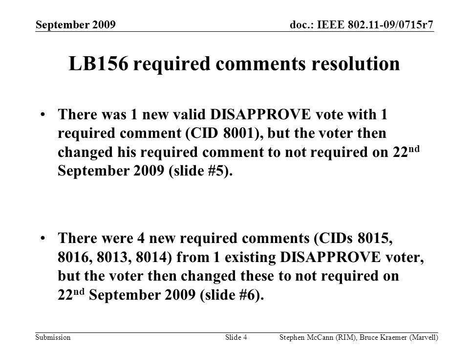 doc.: IEEE 802.11-09/0715r7 Submission September 2009 Stephen McCann (RIM), Bruce Kraemer (Marvell) LB156 required comments resolution There was 1 new valid DISAPPROVE vote with 1 required comment (CID 8001), but the voter then changed his required comment to not required on 22 nd September 2009 (slide #5).