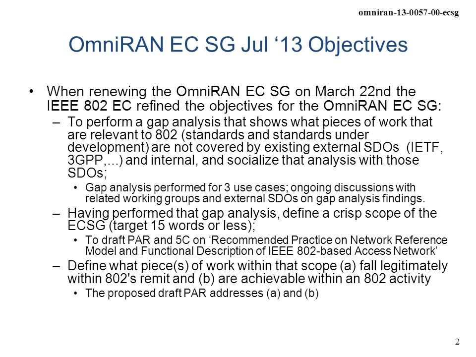 omniran-13-0057-00-ecsg 2 OmniRAN EC SG Jul '13 Objectives When renewing the OmniRAN EC SG on March 22nd the IEEE 802 EC refined the objectives for the OmniRAN EC SG: –To perform a gap analysis that shows what pieces of work that are relevant to 802 (standards and standards under development) are not covered by existing external SDOs (IETF, 3GPP,...) and internal, and socialize that analysis with those SDOs; Gap analysis performed for 3 use cases; ongoing discussions with related working groups and external SDOs on gap analysis findings.