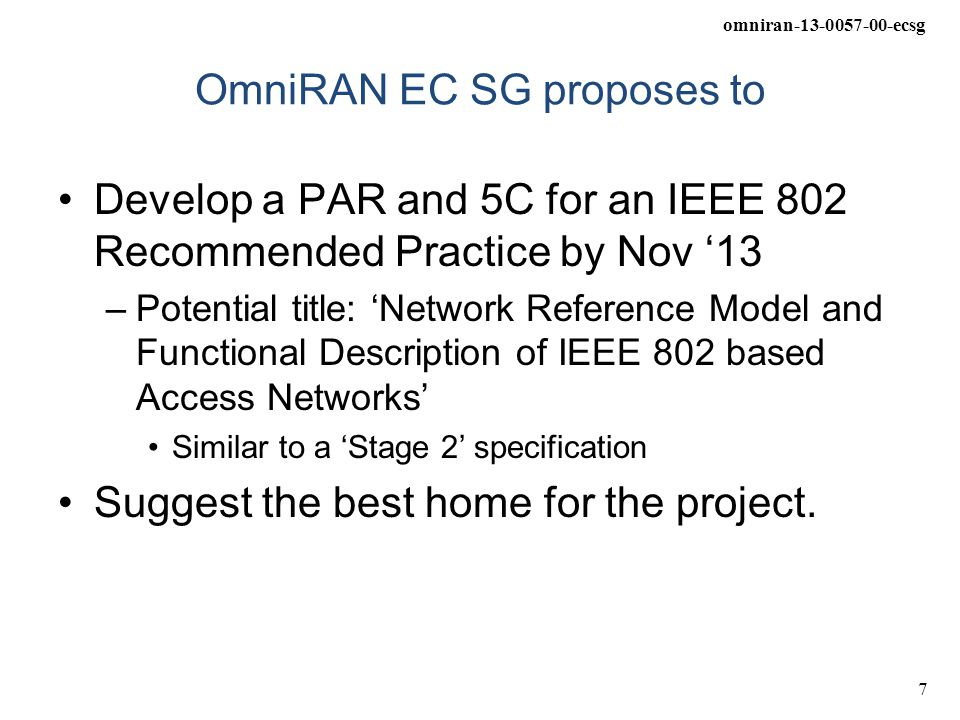 omniran-13-0057-00-ecsg 7 OmniRAN EC SG proposes to Develop a PAR and 5C for an IEEE 802 Recommended Practice by Nov '13 –Potential title: 'Network Reference Model and Functional Description of IEEE 802 based Access Networks' Similar to a 'Stage 2' specification Suggest the best home for the project.