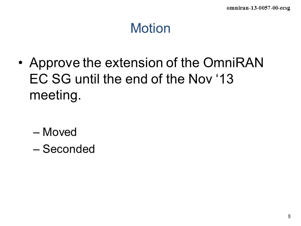 omniran-13-0057-00-ecsg 8 Motion Approve the extension of the OmniRAN EC SG until the end of the Nov '13 meeting.