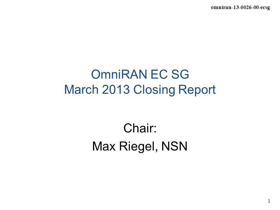 omniran-13-0026-00-ecsg 1 OmniRAN EC SG March 2013 Closing Report Chair: Max Riegel, NSN