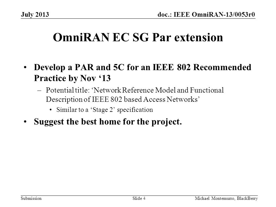 doc.: IEEE OmniRAN-13/0053r0 Submission OmniRAN EC SG Par extension Develop a PAR and 5C for an IEEE 802 Recommended Practice by Nov '13 –Potential title: 'Network Reference Model and Functional Description of IEEE 802 based Access Networks' Similar to a 'Stage 2' specification Suggest the best home for the project.