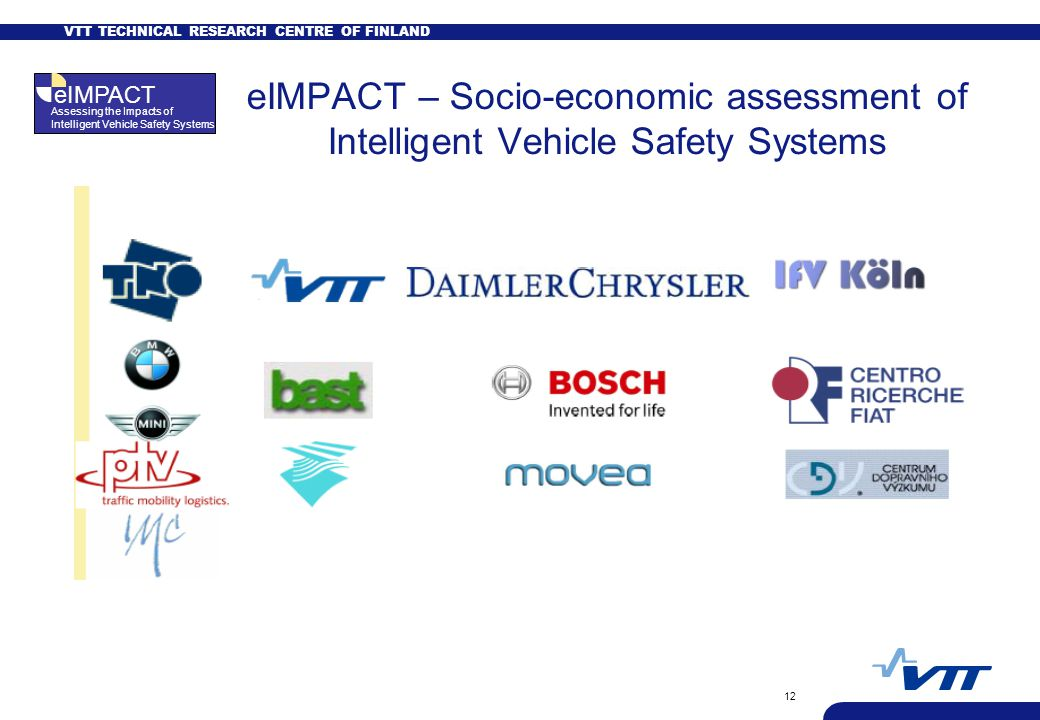 VTT TECHNICAL RESEARCH CENTRE OF FINLAND 12 eIMPACT – Socio-economic assessment of Intelligent Vehicle Safety Systems 13 Partners, with TNO as coordinator eIMPACT Assessing the Impacts of Intelligent Vehicle Safety Systems