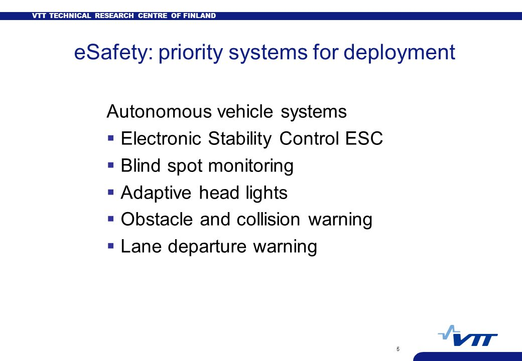 VTT TECHNICAL RESEARCH CENTRE OF FINLAND 5 eSafety: priority systems for deployment Autonomous vehicle systems  Electronic Stability Control ESC  Blind spot monitoring  Adaptive head lights  Obstacle and collision warning  Lane departure warning