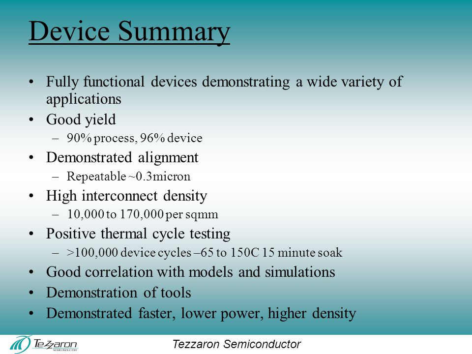 Tezzaron Semiconductor Device Summary Fully functional devices demonstrating a wide variety of applications Good yield –90% process, 96% device Demonstrated alignment –Repeatable ~0.3micron High interconnect density –10,000 to 170,000 per sqmm Positive thermal cycle testing –>100,000 device cycles –65 to 150C 15 minute soak Good correlation with models and simulations Demonstration of tools Demonstrated faster, lower power, higher density