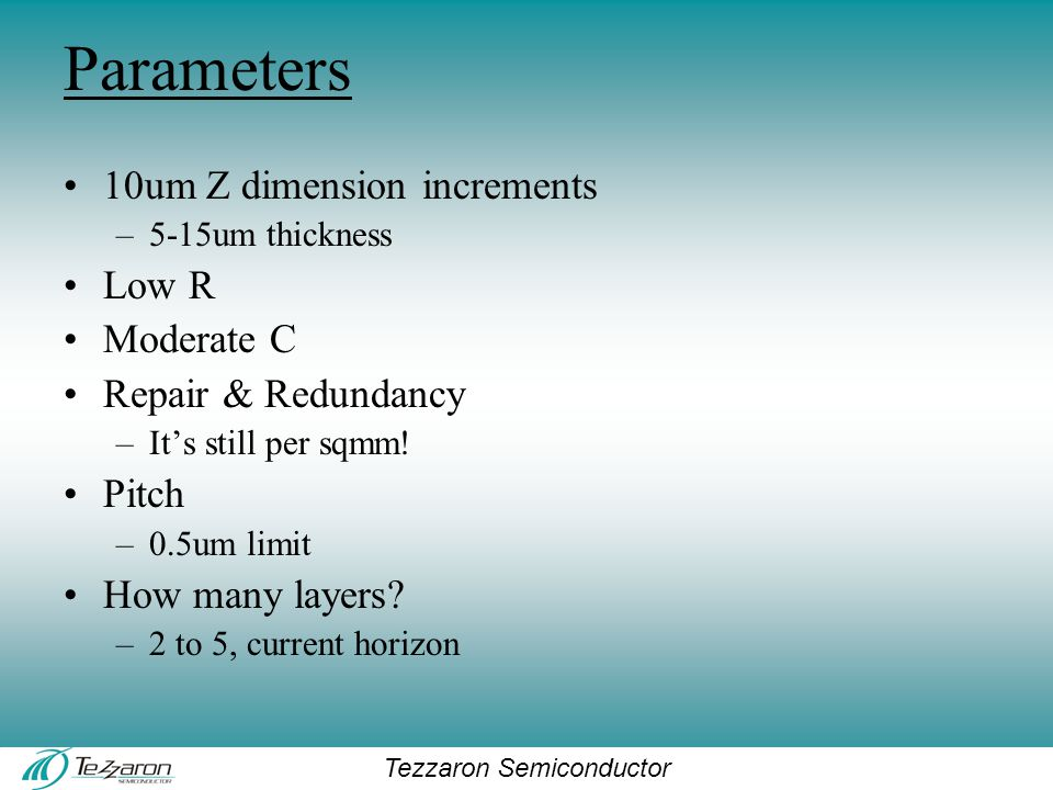 Tezzaron Semiconductor Parameters 10um Z dimension increments –5-15um thickness Low R Moderate C Repair & Redundancy –It's still per sqmm.