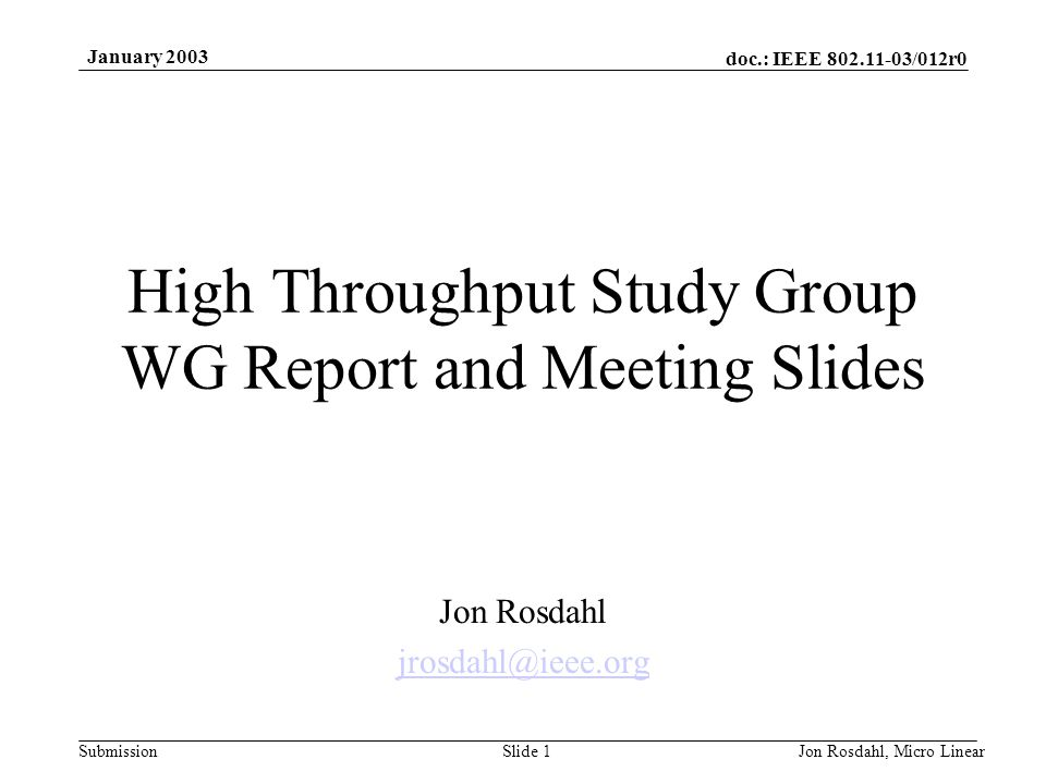 doc.: IEEE 802.11-03/012r0 Submission January 2003 Jon Rosdahl, Micro LinearSlide 1 High Throughput Study Group WG Report and Meeting Slides Jon Rosdahl jrosdahl@ieee.org