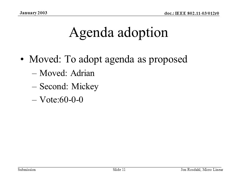 doc.: IEEE 802.11-03/012r0 Submission January 2003 Jon Rosdahl, Micro LinearSlide 11 Agenda adoption Moved: To adopt agenda as proposed –Moved: Adrian –Second: Mickey –Vote:60-0-0
