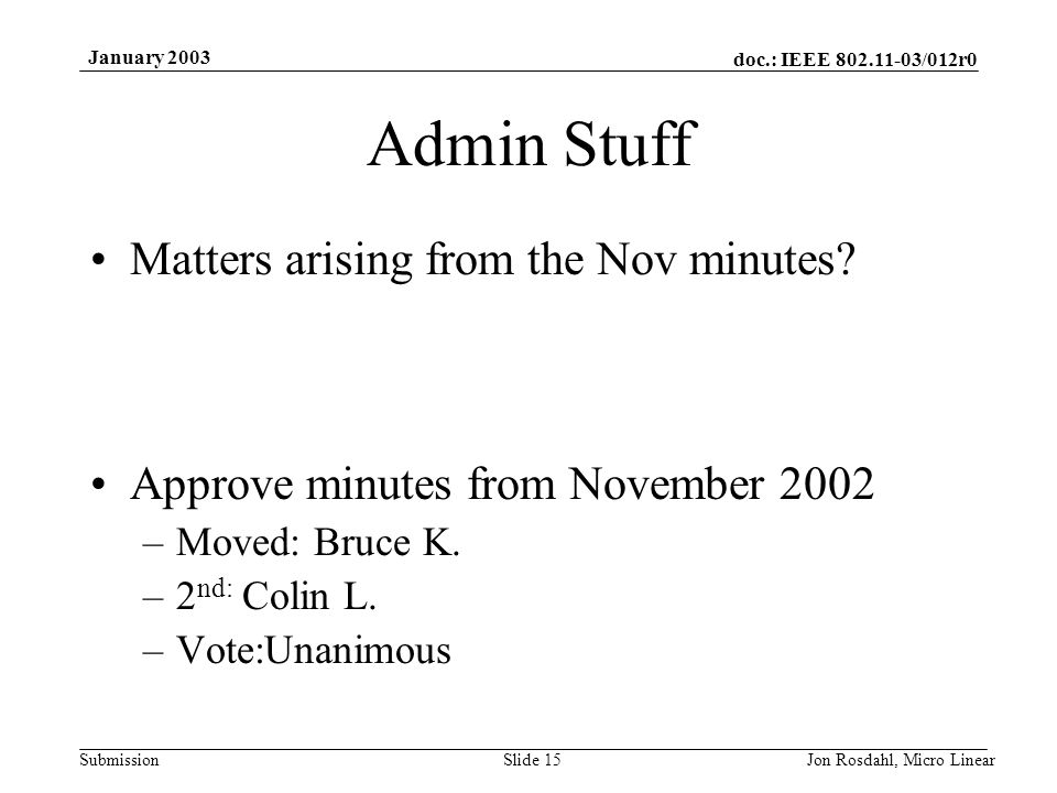 doc.: IEEE 802.11-03/012r0 Submission January 2003 Jon Rosdahl, Micro LinearSlide 15 Admin Stuff Matters arising from the Nov minutes.