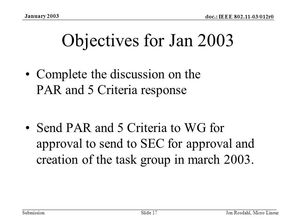 doc.: IEEE 802.11-03/012r0 Submission January 2003 Jon Rosdahl, Micro LinearSlide 17 Objectives for Jan 2003 Complete the discussion on the PAR and 5 Criteria response Send PAR and 5 Criteria to WG for approval to send to SEC for approval and creation of the task group in march 2003.