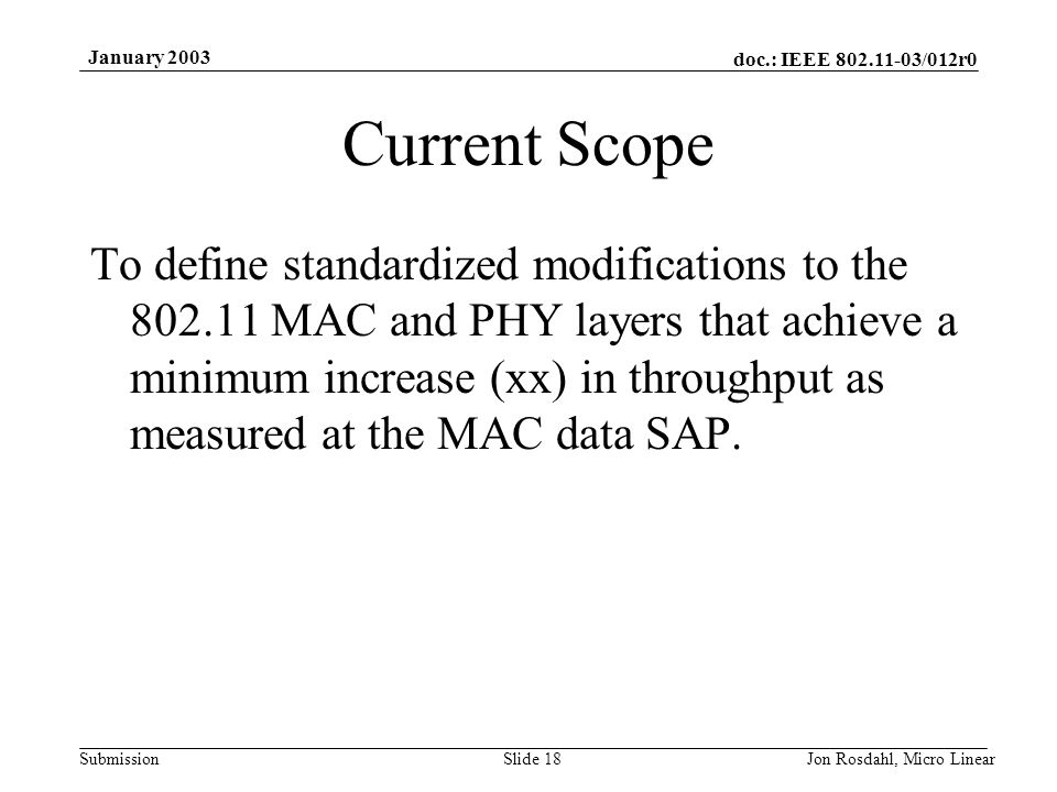 doc.: IEEE 802.11-03/012r0 Submission January 2003 Jon Rosdahl, Micro LinearSlide 18 Current Scope To define standardized modifications to the 802.11 MAC and PHY layers that achieve a minimum increase (xx) in throughput as measured at the MAC data SAP.