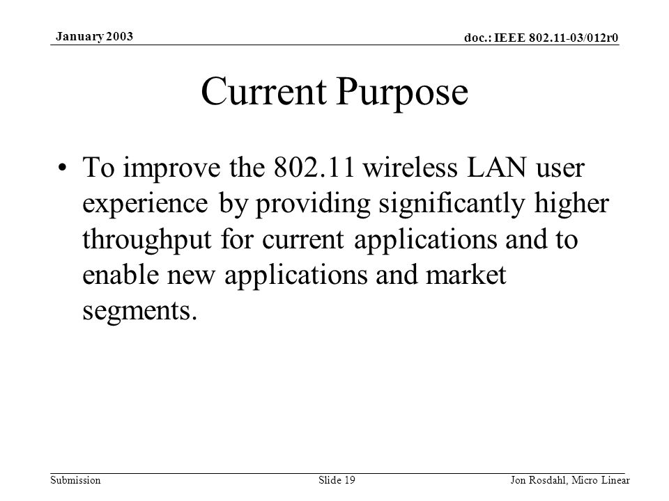 doc.: IEEE 802.11-03/012r0 Submission January 2003 Jon Rosdahl, Micro LinearSlide 19 Current Purpose To improve the 802.11 wireless LAN user experience by providing significantly higher throughput for current applications and to enable new applications and market segments.