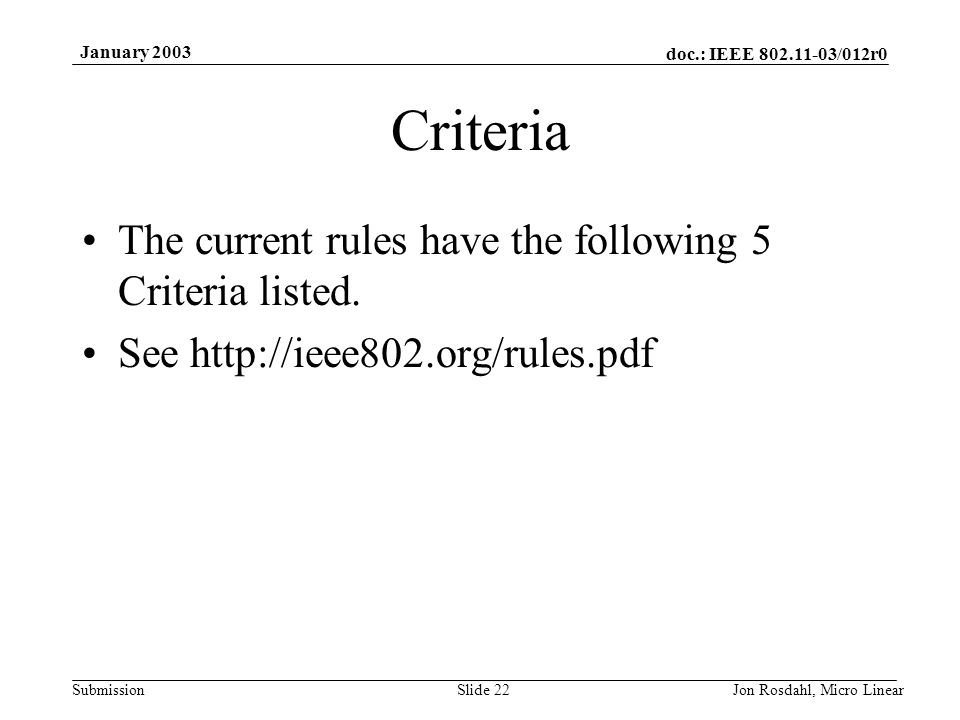 doc.: IEEE 802.11-03/012r0 Submission January 2003 Jon Rosdahl, Micro LinearSlide 22 Criteria The current rules have the following 5 Criteria listed.