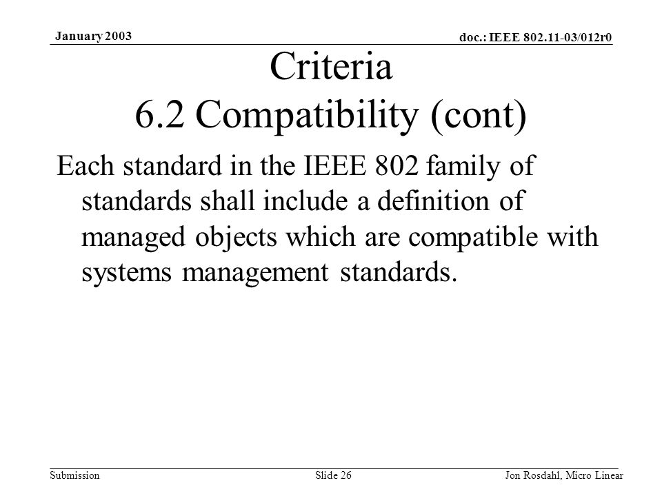 doc.: IEEE 802.11-03/012r0 Submission January 2003 Jon Rosdahl, Micro LinearSlide 26 Criteria 6.2 Compatibility (cont) Each standard in the IEEE 802 family of standards shall include a definition of managed objects which are compatible with systems management standards.