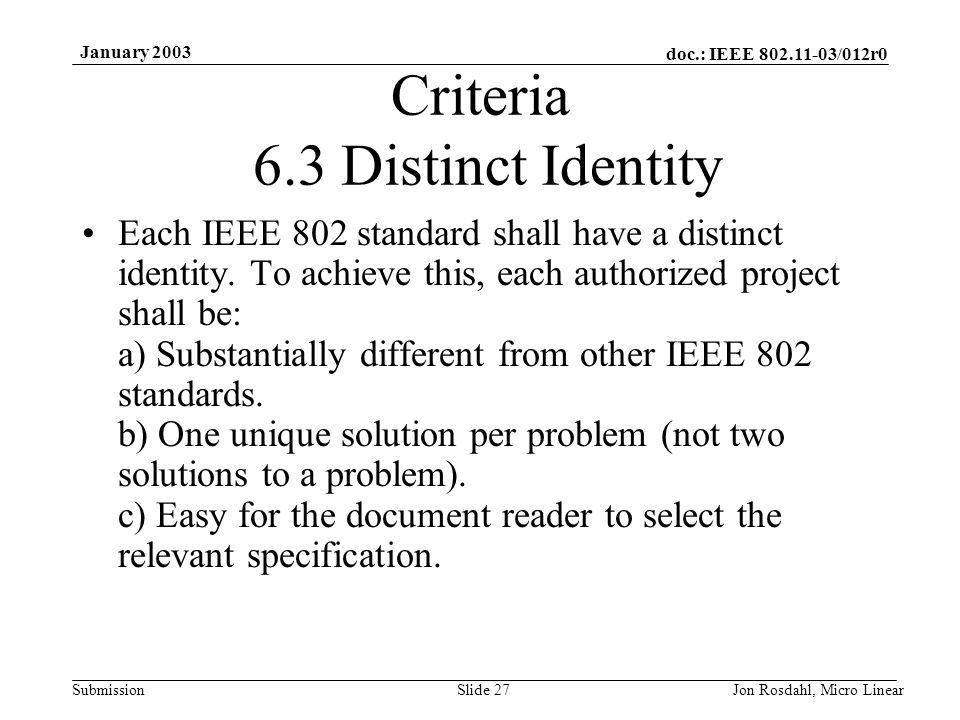 doc.: IEEE 802.11-03/012r0 Submission January 2003 Jon Rosdahl, Micro LinearSlide 27 Criteria 6.3 Distinct Identity Each IEEE 802 standard shall have a distinct identity.