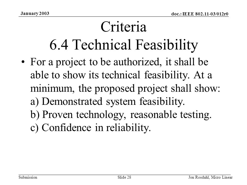 doc.: IEEE 802.11-03/012r0 Submission January 2003 Jon Rosdahl, Micro LinearSlide 28 Criteria 6.4 Technical Feasibility For a project to be authorized, it shall be able to show its technical feasibility.