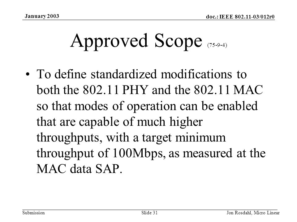 doc.: IEEE 802.11-03/012r0 Submission January 2003 Jon Rosdahl, Micro LinearSlide 31 Approved Scope (75-9-4) To define standardized modifications to both the 802.11 PHY and the 802.11 MAC so that modes of operation can be enabled that are capable of much higher throughputs, with a target minimum throughput of 100Mbps, as measured at the MAC data SAP.