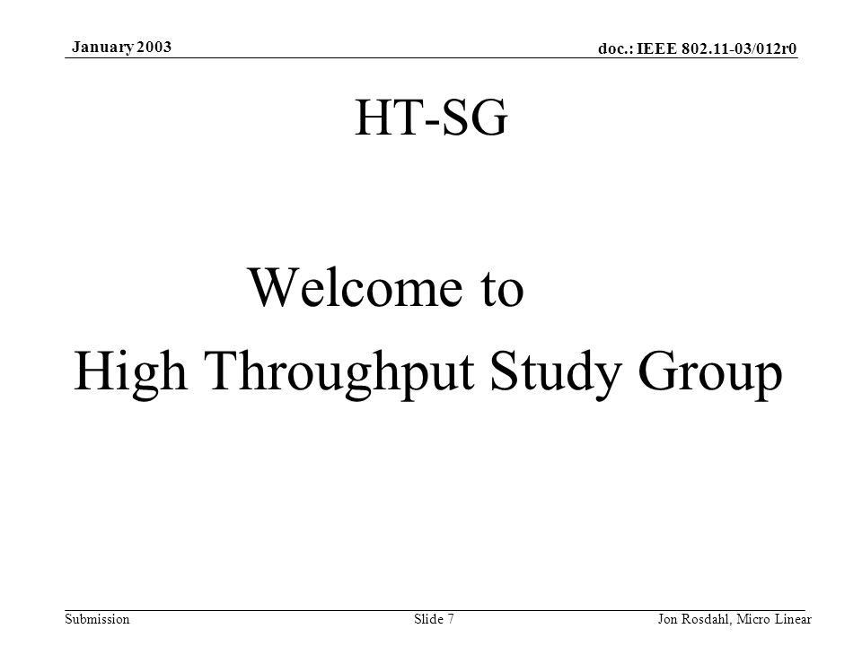 doc.: IEEE 802.11-03/012r0 Submission January 2003 Jon Rosdahl, Micro LinearSlide 7 HT-SG Welcome to High Throughput Study Group