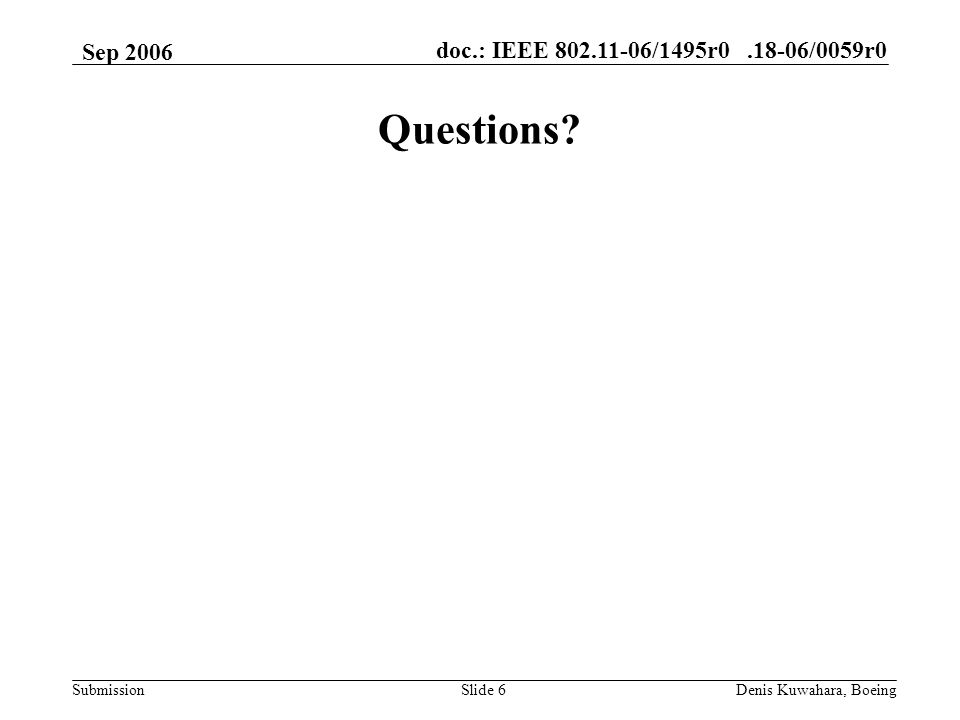doc.: IEEE 802.11-06/1495r0.18-06/0059r0 Submission Sep 2006 Denis Kuwahara, BoeingSlide 6 Questions
