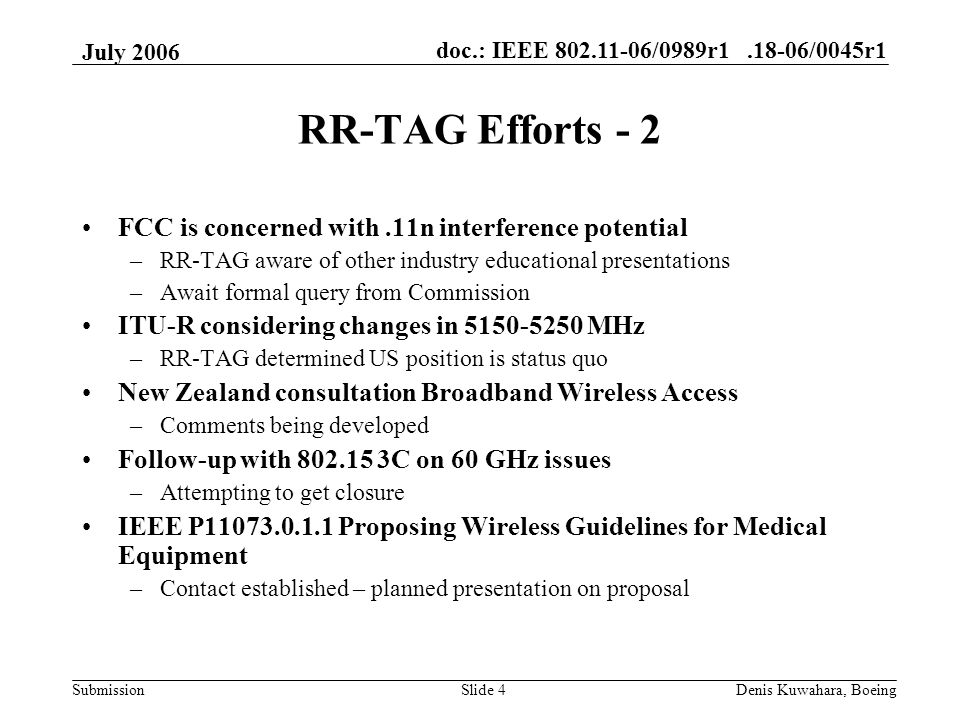 doc.: IEEE 802.11-06/0989r1.18-06/0045r1 Submission July 2006 Denis Kuwahara, BoeingSlide 4 RR-TAG Efforts - 2 FCC is concerned with.11n interference potential –RR-TAG aware of other industry educational presentations –Await formal query from Commission ITU-R considering changes in 5150-5250 MHz –RR-TAG determined US position is status quo New Zealand consultation Broadband Wireless Access –Comments being developed Follow-up with 802.15 3C on 60 GHz issues –Attempting to get closure IEEE P11073.0.1.1 Proposing Wireless Guidelines for Medical Equipment –Contact established – planned presentation on proposal