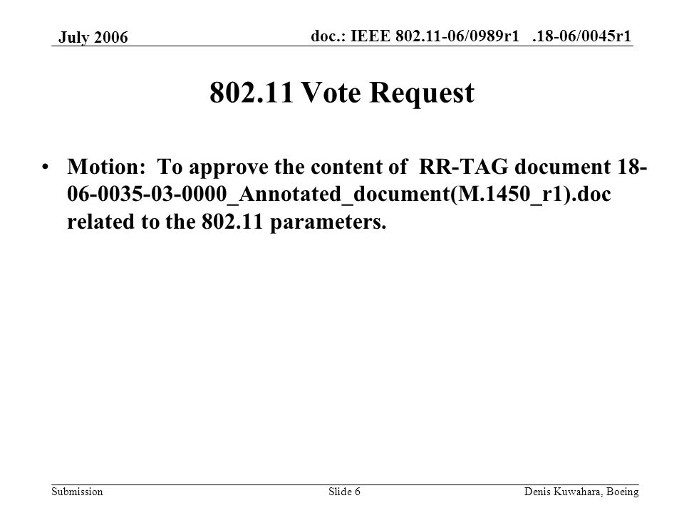 doc.: IEEE 802.11-06/0989r1.18-06/0045r1 Submission July 2006 Denis Kuwahara, BoeingSlide 6 802.11 Vote Request Motion: To approve the content of RR-TAG document 18- 06-0035-03-0000_Annotated_document(M.1450_r1).doc related to the 802.11 parameters.