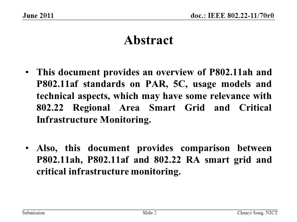 doc.: IEEE /70r0 Submission June 2011 Chunyi Song, NICTSlide 2 Abstract This document provides an overview of P802.11ah and P802.11af standards on PAR, 5C, usage models and technical aspects, which may have some relevance with Regional Area Smart Grid and Critical Infrastructure Monitoring.