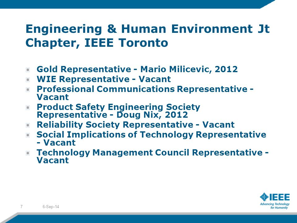 Engineering & Human Environment Jt Chapter, IEEE Toronto Gold Representative - Mario Milicevic, 2012 WIE Representative - Vacant Professional Communications Representative - Vacant Product Safety Engineering Society Representative - Doug Nix, 2012 Reliability Society Representative - Vacant Social Implications of Technology Representative - Vacant Technology Management Council Representative - Vacant 6-Sep-147